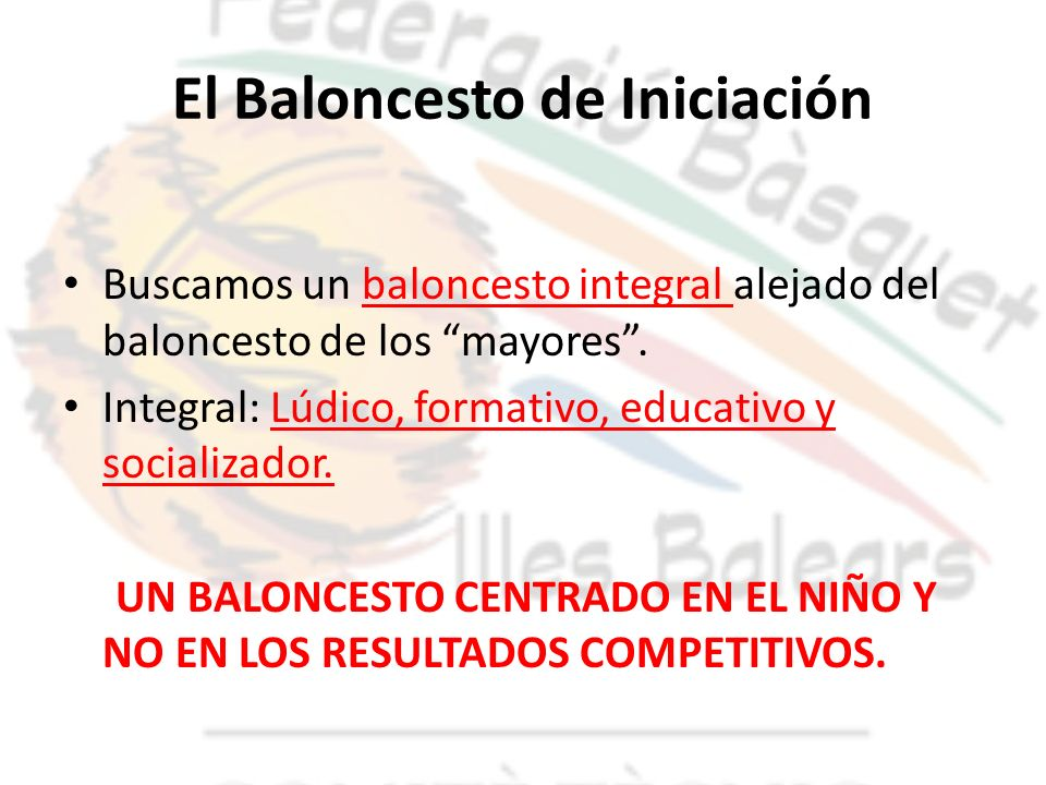 El Baloncesto de Iniciación Buscamos un baloncesto integral alejado del baloncesto de los mayores. Integral: Lúdico, formativo, educativo y socializad