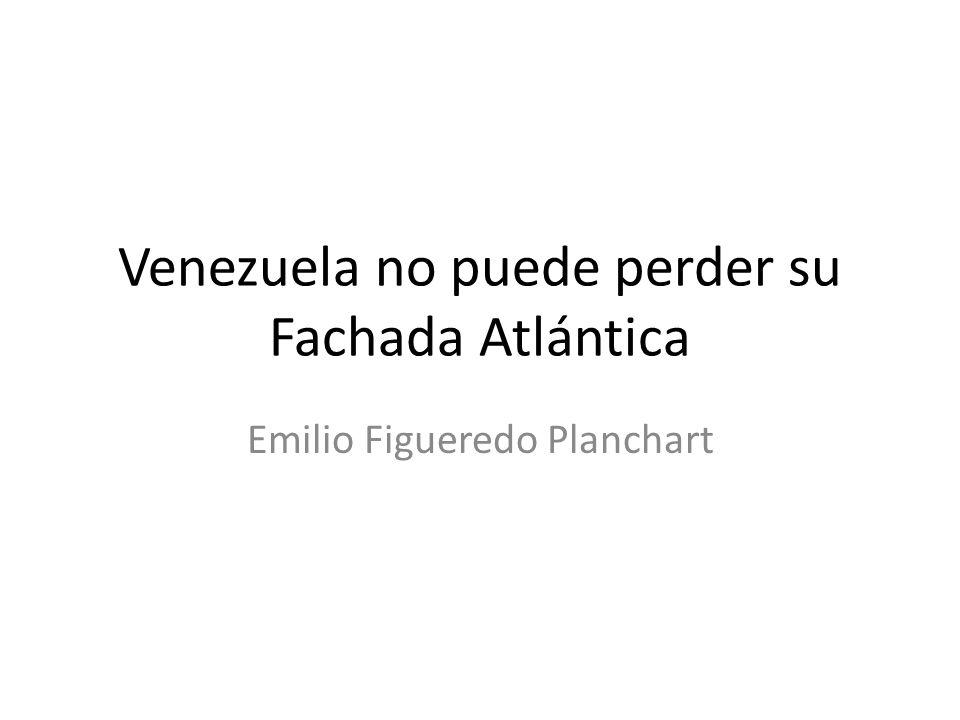 Venezuela no puede perder su Fachada Atlántica Emilio Figueredo Planchart