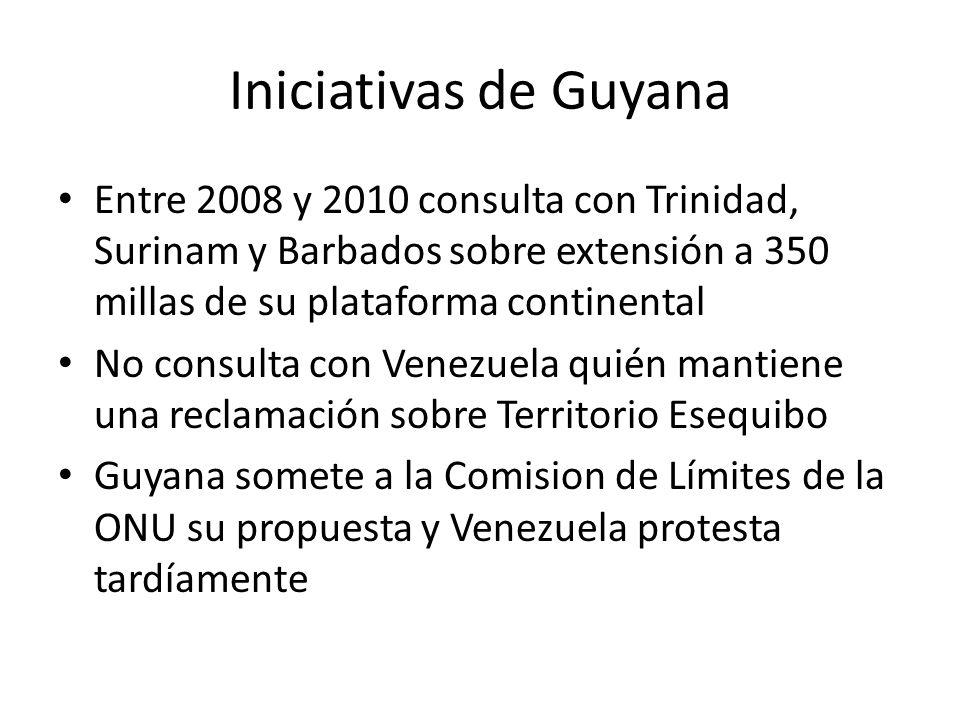 Iniciativas de Guyana Entre 2008 y 2010 consulta con Trinidad, Surinam y Barbados sobre extensión a 350 millas de su plataforma continental No consulta con Venezuela quién mantiene una reclamación sobre Territorio Esequibo Guyana somete a la Comision de Límites de la ONU su propuesta y Venezuela protesta tardíamente