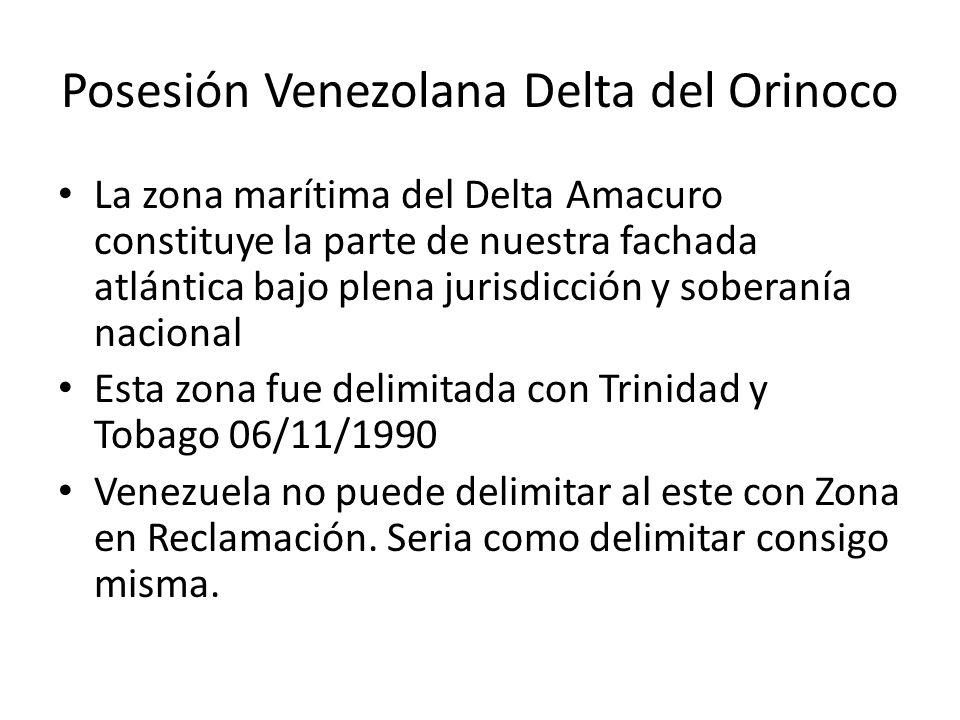 Posesión Venezolana Delta del Orinoco La zona marítima del Delta Amacuro constituye la parte de nuestra fachada atlántica bajo plena jurisdicción y soberanía nacional Esta zona fue delimitada con Trinidad y Tobago 06/11/1990 Venezuela no puede delimitar al este con Zona en Reclamación.