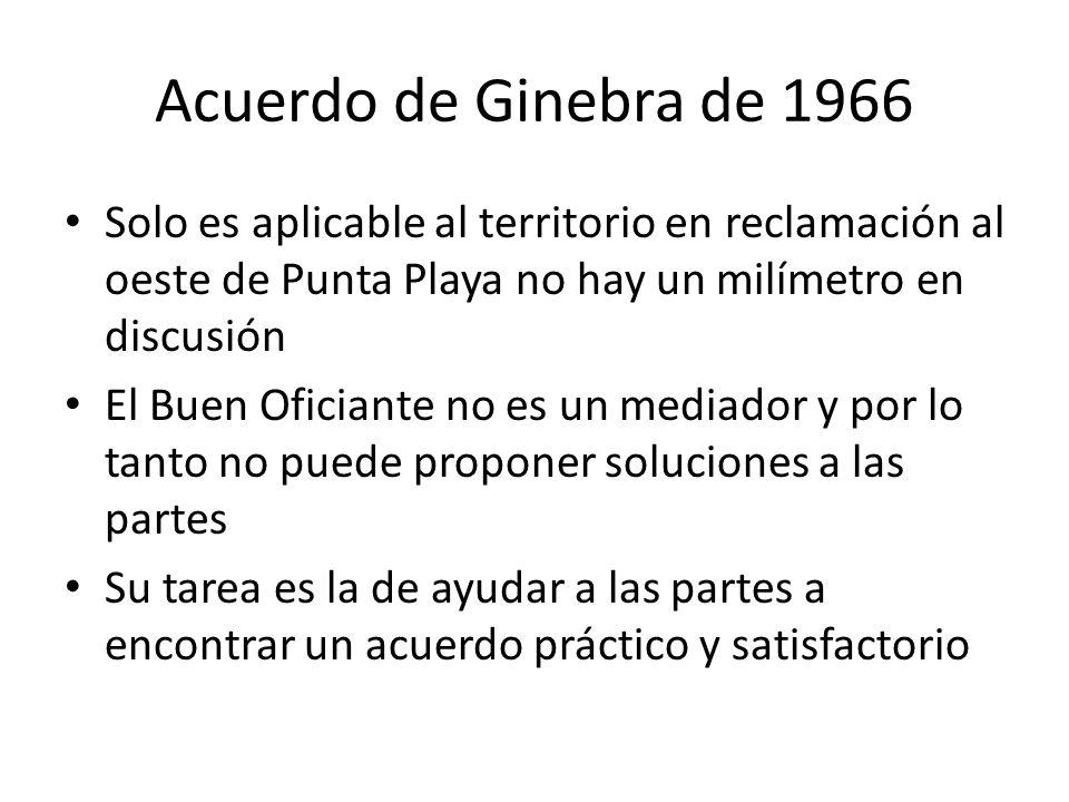 Acuerdo de Ginebra de 1966 Solo es aplicable al territorio en reclamación al oeste de Punta Playa no hay un milímetro en discusión El Buen Oficiante no es un mediador y por lo tanto no puede proponer soluciones a las partes Su tarea es la de ayudar a las partes a encontrar un acuerdo práctico y satisfactorio