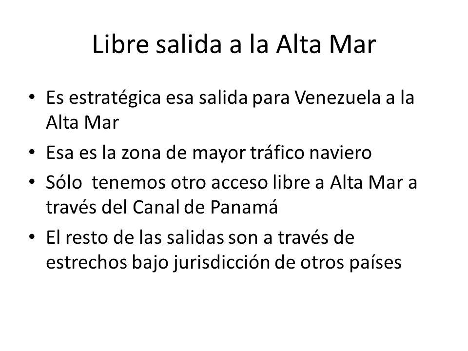 Libre salida a la Alta Mar Es estratégica esa salida para Venezuela a la Alta Mar Esa es la zona de mayor tráfico naviero Sólo tenemos otro acceso libre a Alta Mar a través del Canal de Panamá El resto de las salidas son a través de estrechos bajo jurisdicción de otros países