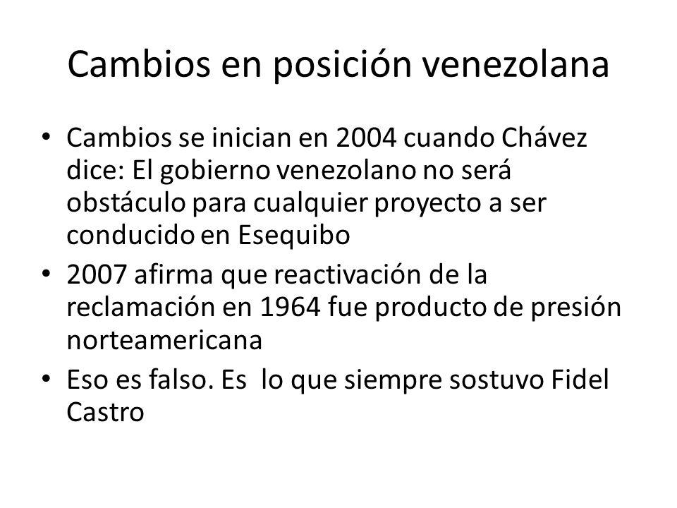 Cambios en posición venezolana Cambios se inician en 2004 cuando Chávez dice: El gobierno venezolano no será obstáculo para cualquier proyecto a ser conducido en Esequibo 2007 afirma que reactivación de la reclamación en 1964 fue producto de presión norteamericana Eso es falso.