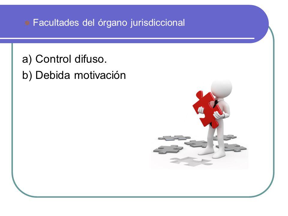 a) Control difuso. b) Debida motivación Facultades del órgano jurisdiccional