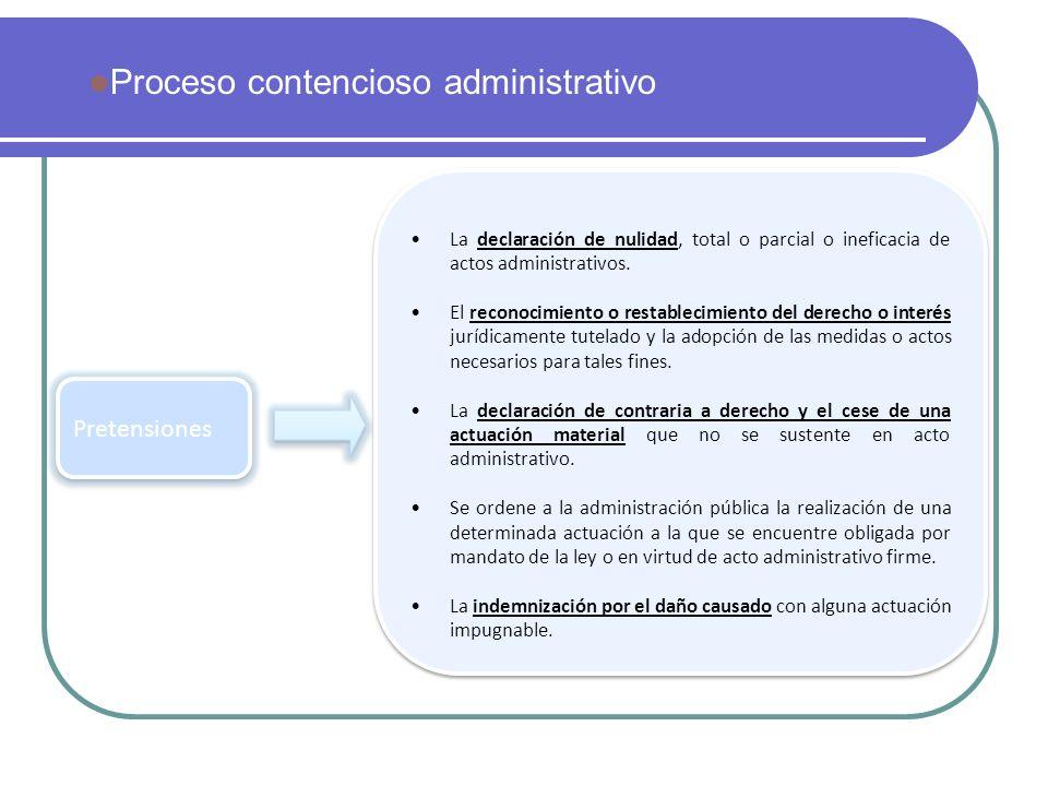 Proceso contencioso administrativo Pretensiones La declaración de nulidad, total o parcial o ineficacia de actos administrativos. El reconocimiento o