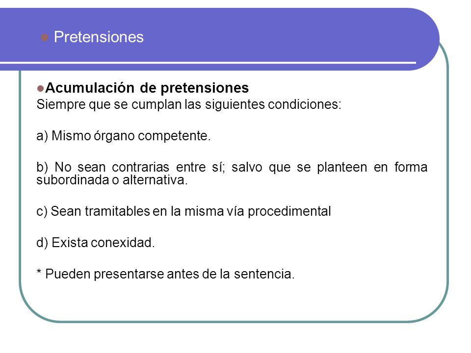Acumulación de pretensiones Siempre que se cumplan las siguientes condiciones: a) Mismo órgano competente. b) No sean contrarias entre sí; salvo que s