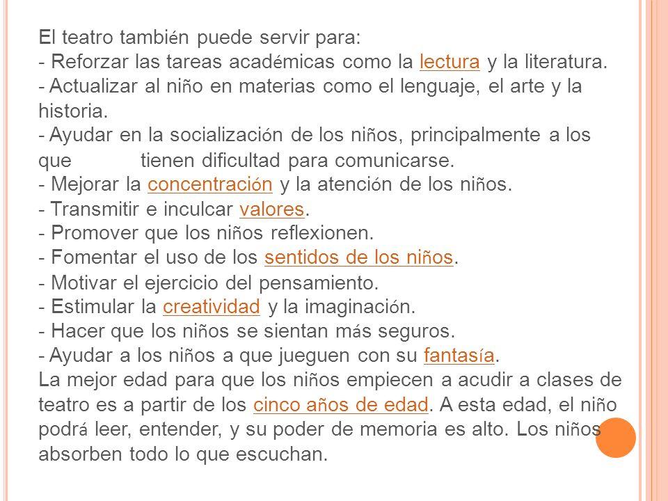 El teatro tambi é n puede servir para: - Reforzar las tareas acad é micas como la lectura y la literatura.lectura - Actualizar al ni ñ o en materias como el lenguaje, el arte y la historia.
