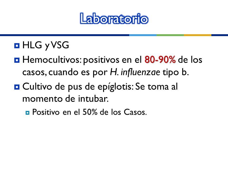 HLG y VSG 80-90% Hemocultivos: positivos en el 80-90% de los casos, cuando es por H. influenzae tipo b. Cultivo de pus de epíglotis: Se toma al moment
