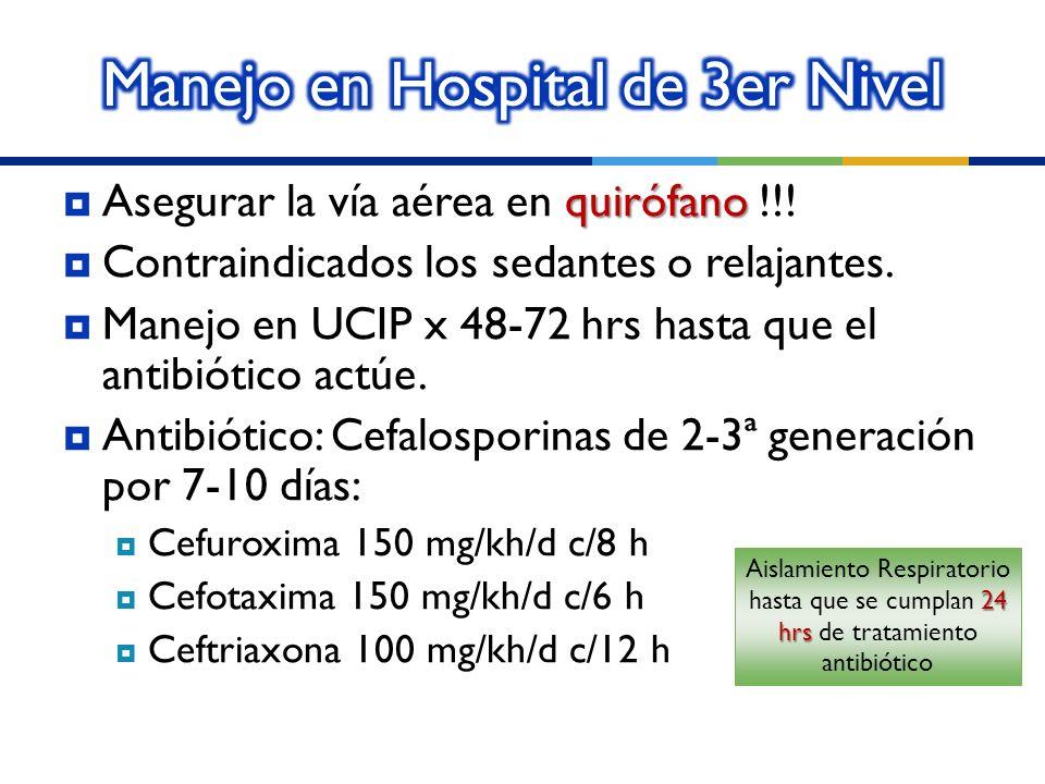quirófano Asegurar la vía aérea en quirófano !!! Contraindicados los sedantes o relajantes. Manejo en UCIP x 48-72 hrs hasta que el antibiótico actúe.