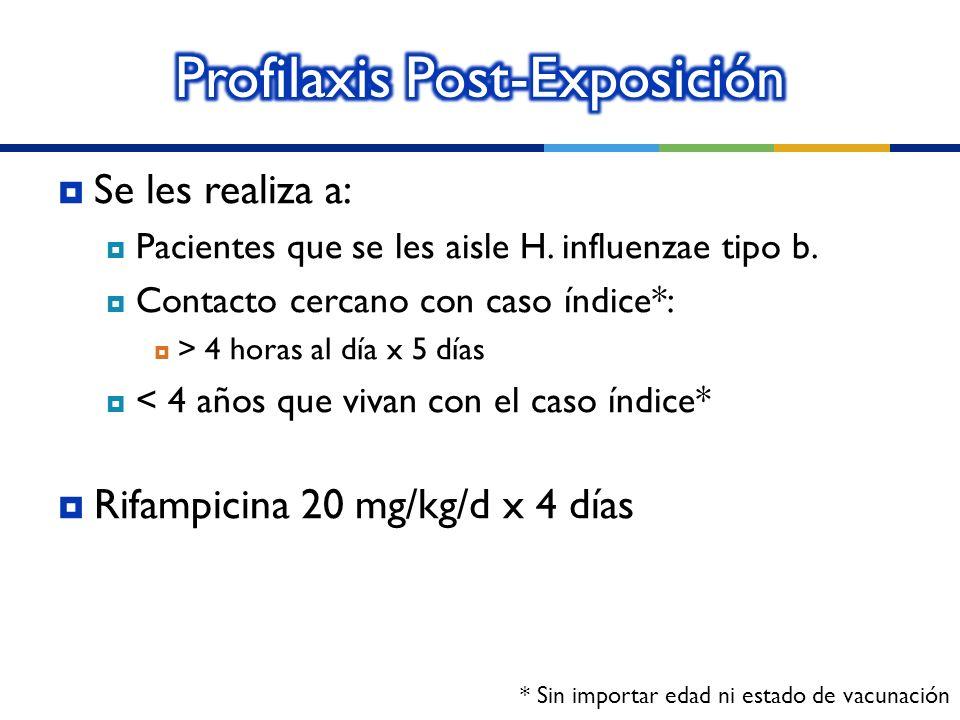 Se les realiza a: Pacientes que se les aisle H. influenzae tipo b. Contacto cercano con caso índice*: > 4 horas al día x 5 días < 4 años que vivan con