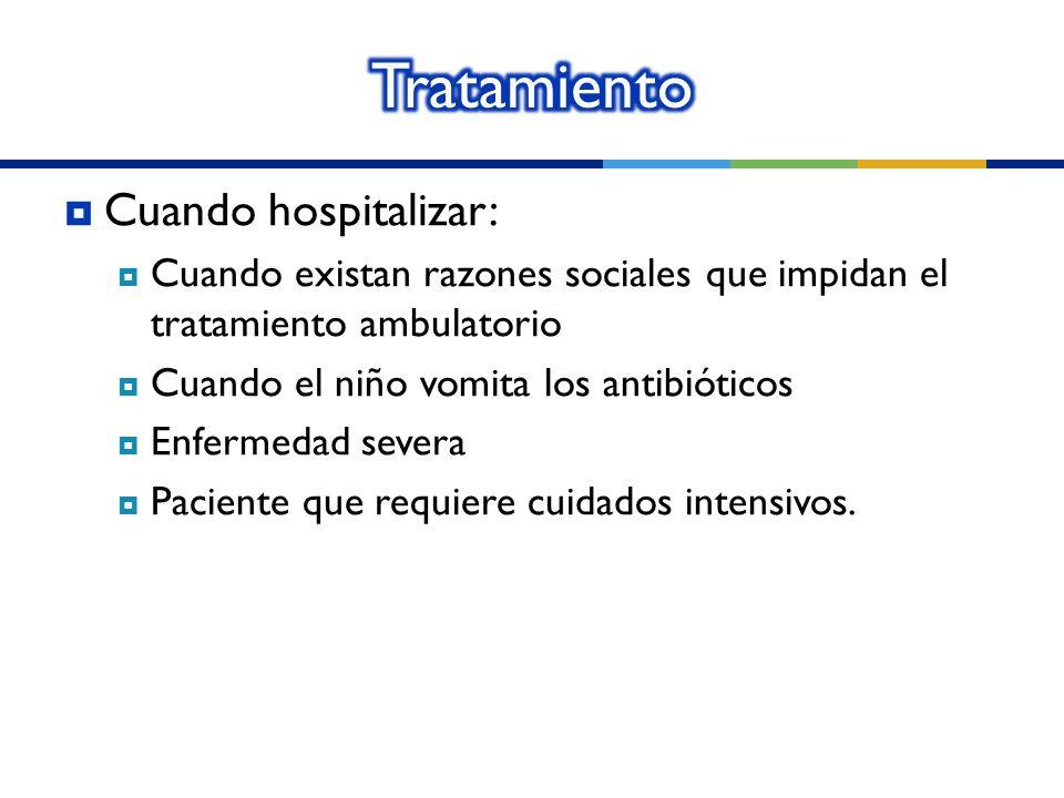Cuando hospitalizar: Cuando existan razones sociales que impidan el tratamiento ambulatorio Cuando el niño vomita los antibióticos Enfermedad severa P