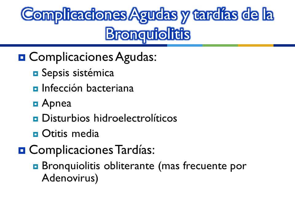 Complicaciones Agudas: Sepsis sistémica Infección bacteriana Apnea Disturbios hidroelectrolíticos Otitis media Complicaciones Tardías: Bronquiolitis o