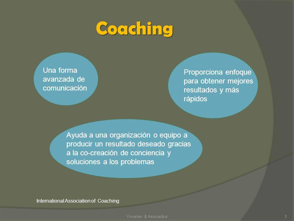 Coaching Yrivarren & Asociados3 Una forma avanzada de comunicación Ayuda a una organización o equipo a producir un resultado deseado gracias a la co-creación de conciencia y soluciones a los problemas Proporciona enfoque para obtener mejores resultados y más rápidos International Association of Coaching