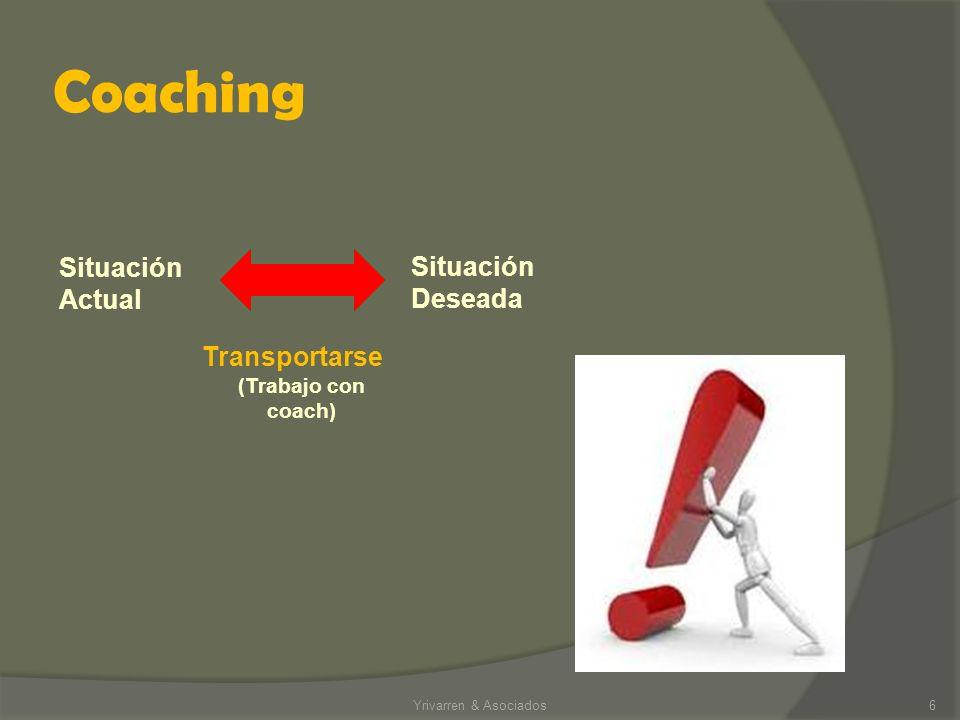 Coaching Yrivarren & Asociados6 Situación Deseada Situación Actual Transportarse (Trabajo con coach)