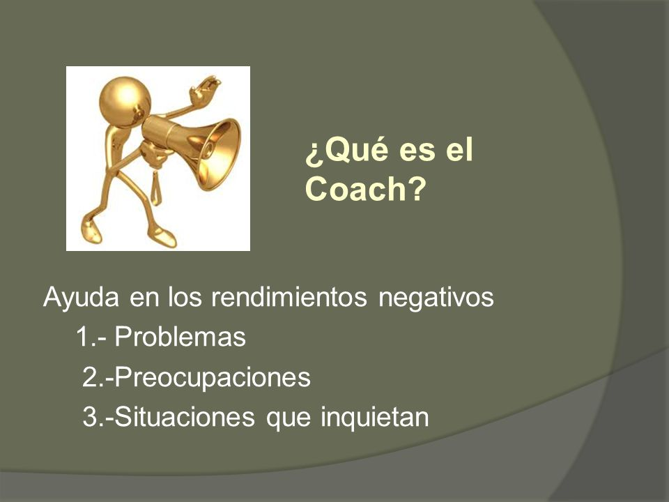 Ayuda en los rendimientos negativos 1.- Problemas 2.-Preocupaciones 3.-Situaciones que inquietan ¿Qué es el Coach?