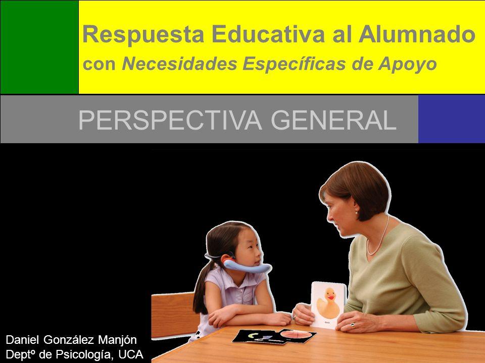 Respuesta Educativa al Alumnado con Necesidades Específicas de Apoyo Daniel González Manjón Deptº de Psicología, UCA PERSPECTIVA GENERAL