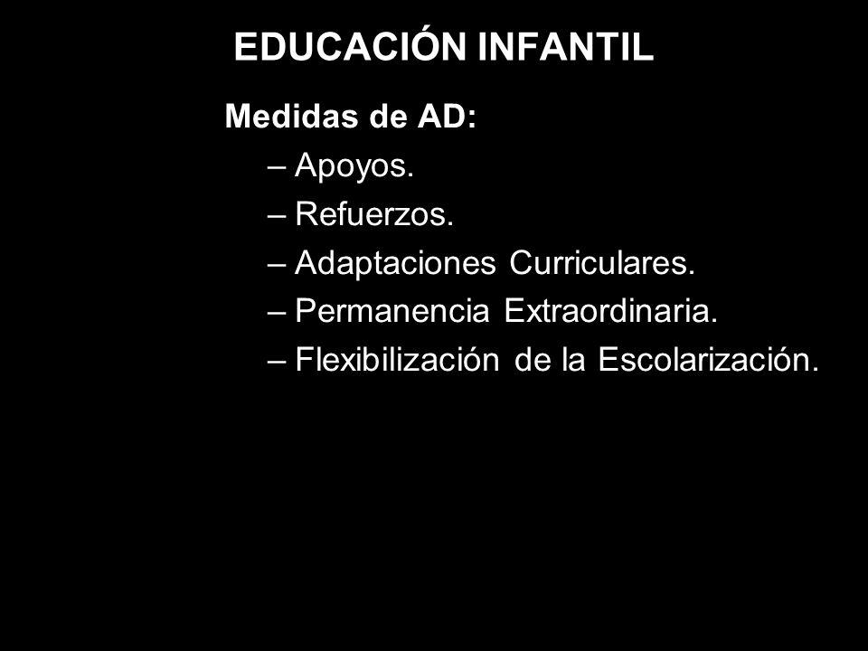 EDUCACIÓN INFANTIL Medidas de AD: –Apoyos. –Refuerzos. –Adaptaciones Curriculares. –Permanencia Extraordinaria. –Flexibilización de la Escolarización.