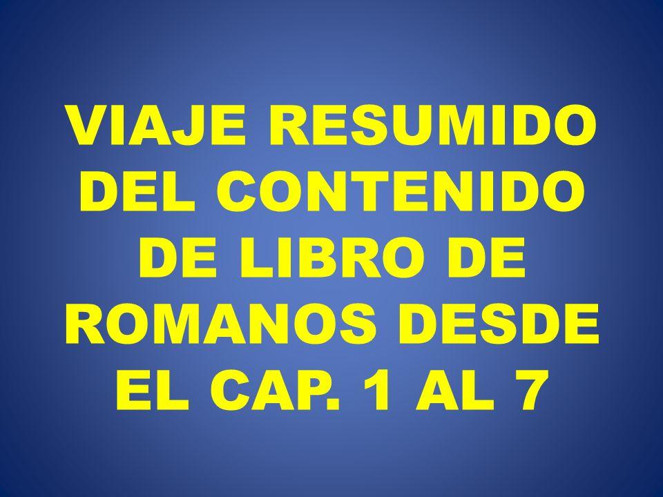 VIAJE RESUMIDO DEL CONTENIDO DE LIBRO DE ROMANOS DESDE EL CAP. 1 AL 7