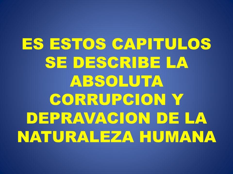 ES ESTOS CAPITULOS SE DESCRIBE LA ABSOLUTA CORRUPCION Y DEPRAVACION DE LA NATURALEZA HUMANA