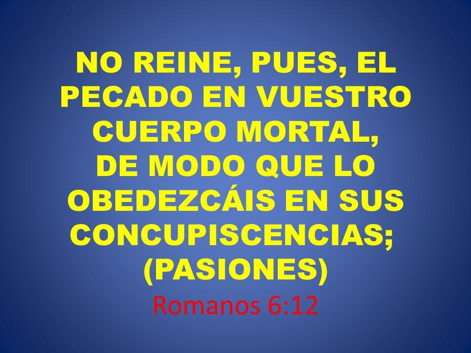 NO REINE, PUES, EL PECADO EN VUESTRO CUERPO MORTAL, DE MODO QUE LO OBEDEZCÁIS EN SUS CONCUPISCENCIAS; (PASIONES) Romanos 6:12