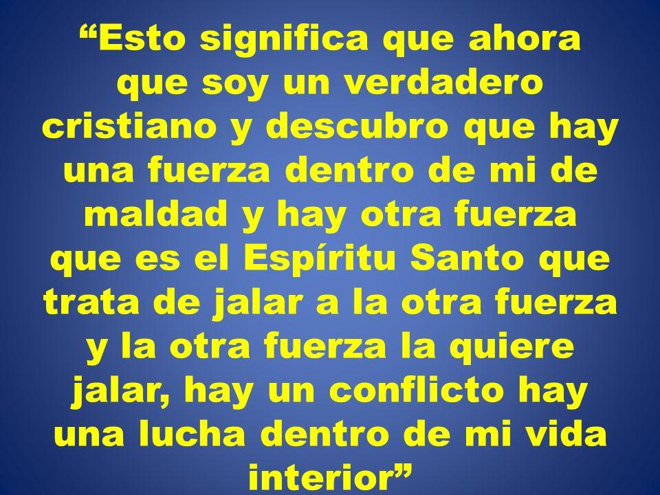 Esto significa que ahora que soy un verdadero cristiano y descubro que hay una fuerza dentro de mi de maldad y hay otra fuerza que es el Espíritu Sant