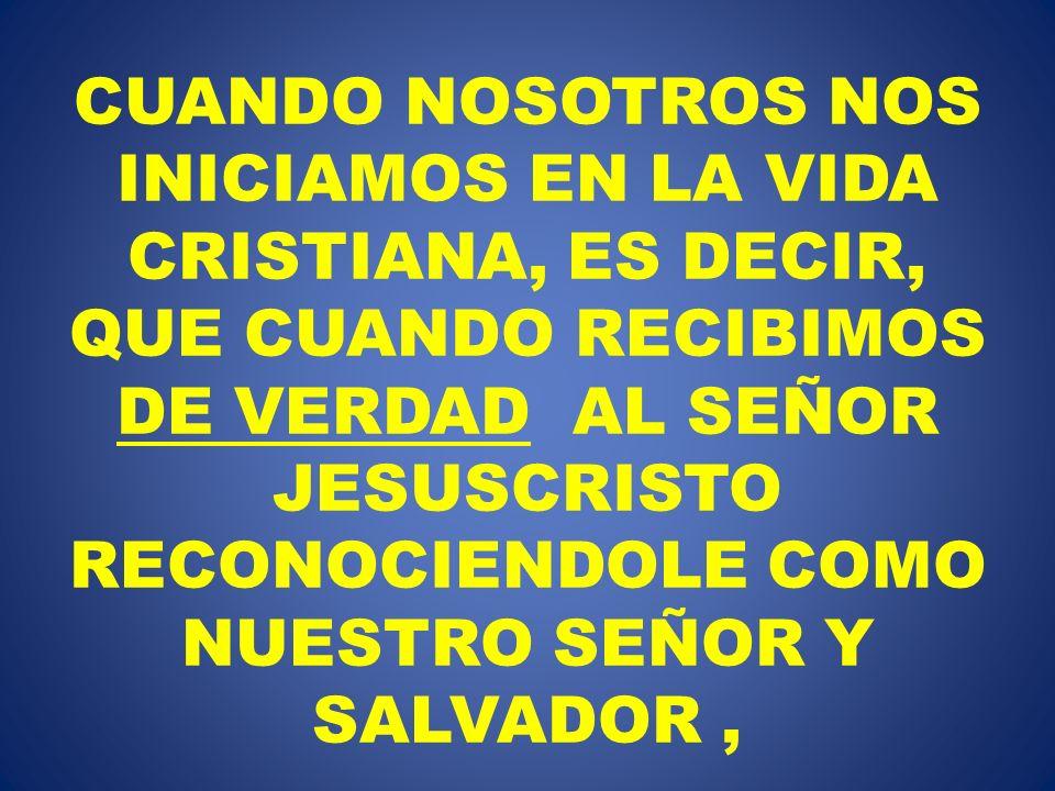 CUANDO NOSOTROS NOS INICIAMOS EN LA VIDA CRISTIANA, ES DECIR, QUE CUANDO RECIBIMOS DE VERDAD AL SEÑOR JESUSCRISTO RECONOCIENDOLE COMO NUESTRO SEÑOR Y