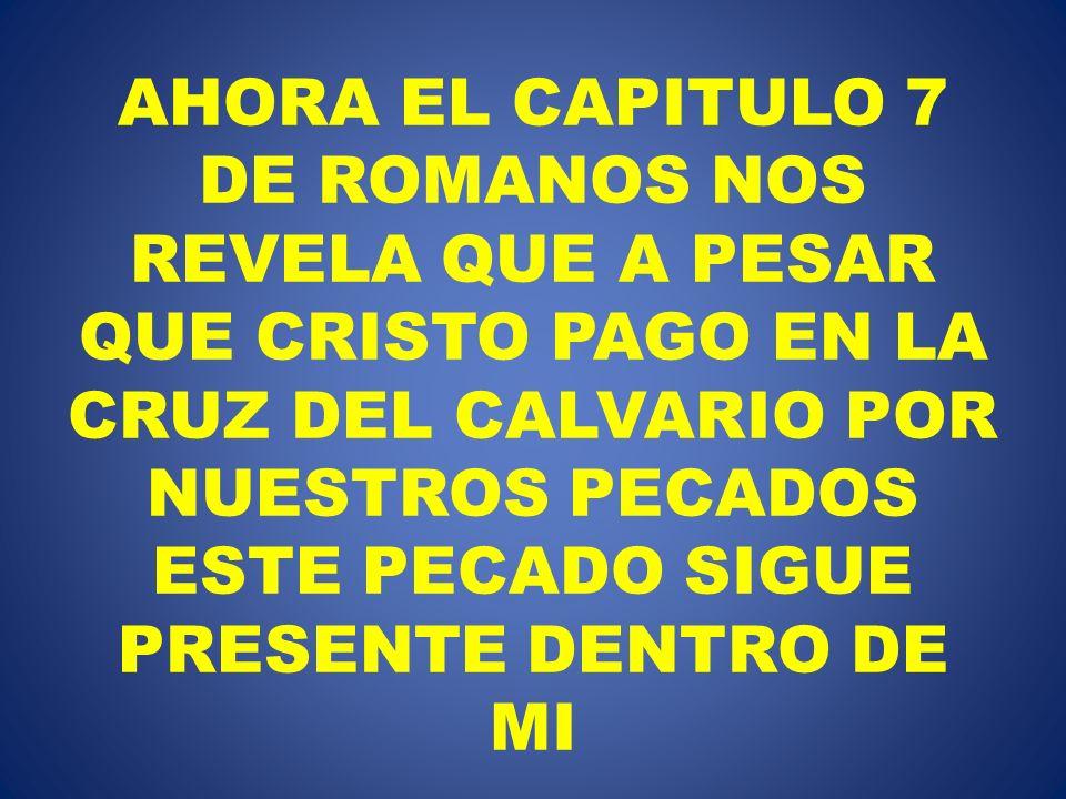 AHORA EL CAPITULO 7 DE ROMANOS NOS REVELA QUE A PESAR QUE CRISTO PAGO EN LA CRUZ DEL CALVARIO POR NUESTROS PECADOS ESTE PECADO SIGUE PRESENTE DENTRO D