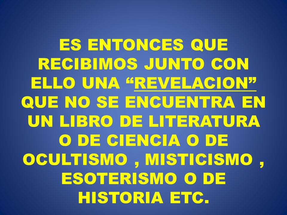 ES ENTONCES QUE RECIBIMOS JUNTO CON ELLO UNA REVELACION QUE NO SE ENCUENTRA EN UN LIBRO DE LITERATURA O DE CIENCIA O DE OCULTISMO, MISTICISMO, ESOTERI