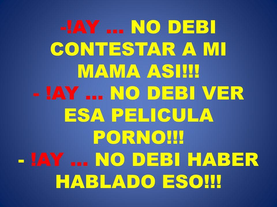 -!AY … NO DEBI CONTESTAR A MI MAMA ASI!!! - !AY … NO DEBI VER ESA PELICULA PORNO!!! - !AY … NO DEBI HABER HABLADO ESO!!!