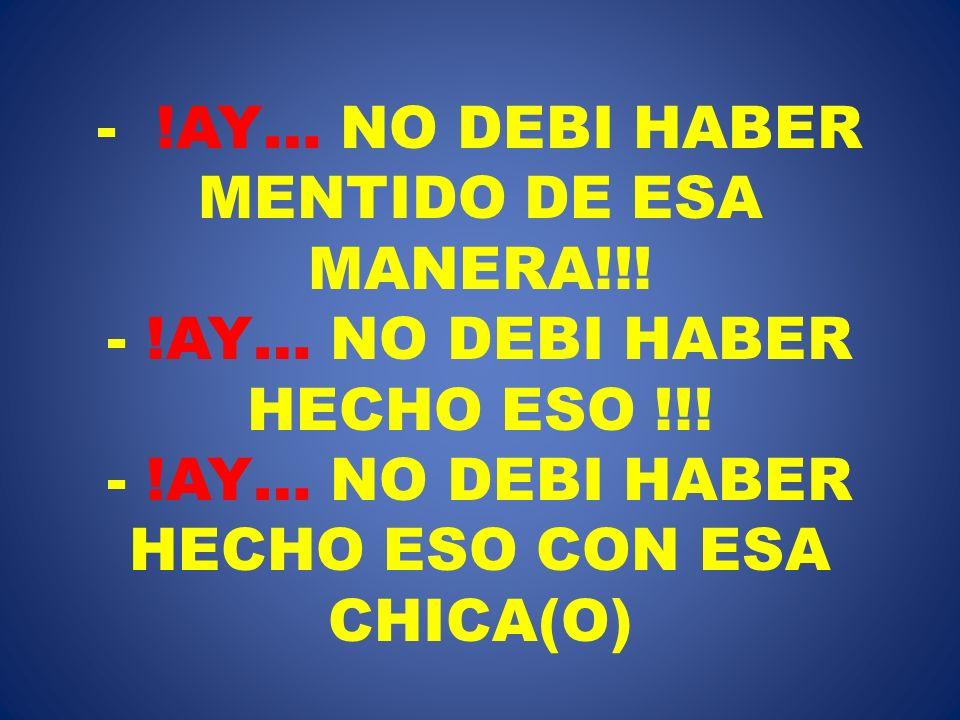 - !AY… NO DEBI HABER MENTIDO DE ESA MANERA!!! - !AY… NO DEBI HABER HECHO ESO !!! - !AY… NO DEBI HABER HECHO ESO CON ESA CHICA(O)