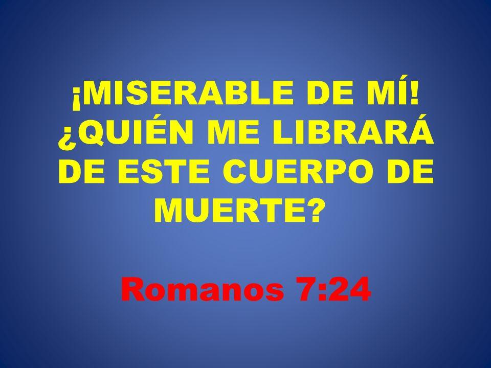 ¡MISERABLE DE MÍ! ¿QUIÉN ME LIBRARÁ DE ESTE CUERPO DE MUERTE? Romanos 7:24