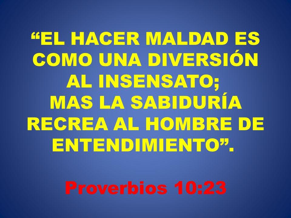 EL HACER MALDAD ES COMO UNA DIVERSIÓN AL INSENSATO; MAS LA SABIDURÍA RECREA AL HOMBRE DE ENTENDIMIENTO. Proverbios 10:23