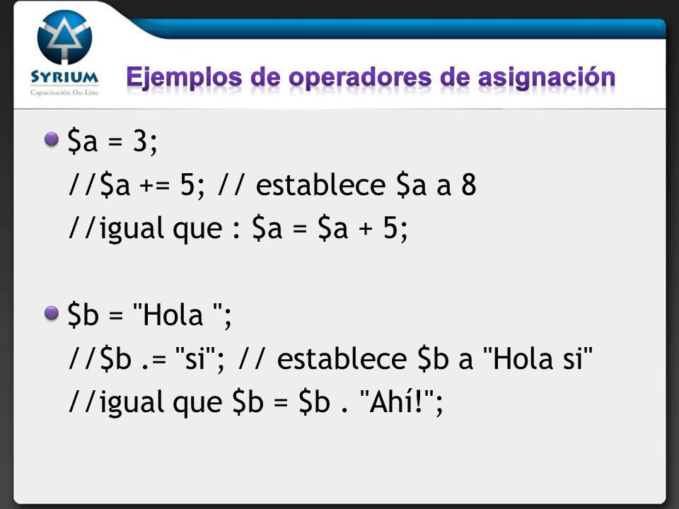 $a = 3; //$a += 5; // establece $a a 8 //igual que : $a = $a + 5; $b = Hola ; //$b.= si ; // establece $b a Hola si //igual que $b = $b.