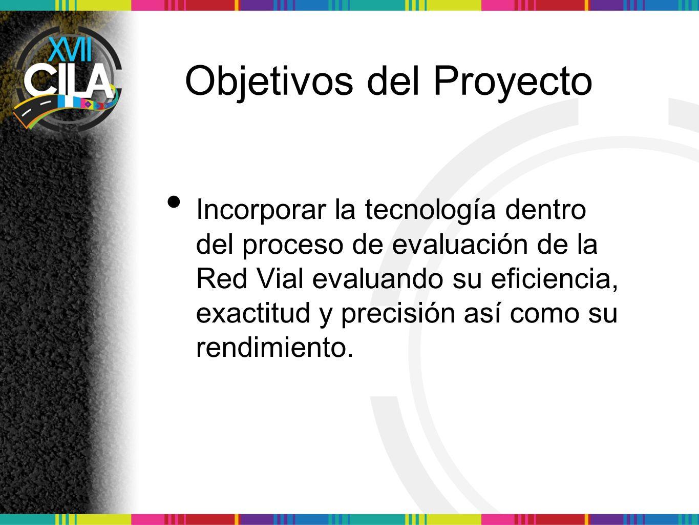Objetivos del Proyecto Incorporar la tecnología dentro del proceso de evaluación de la Red Vial evaluando su eficiencia, exactitud y precisión así como su rendimiento.