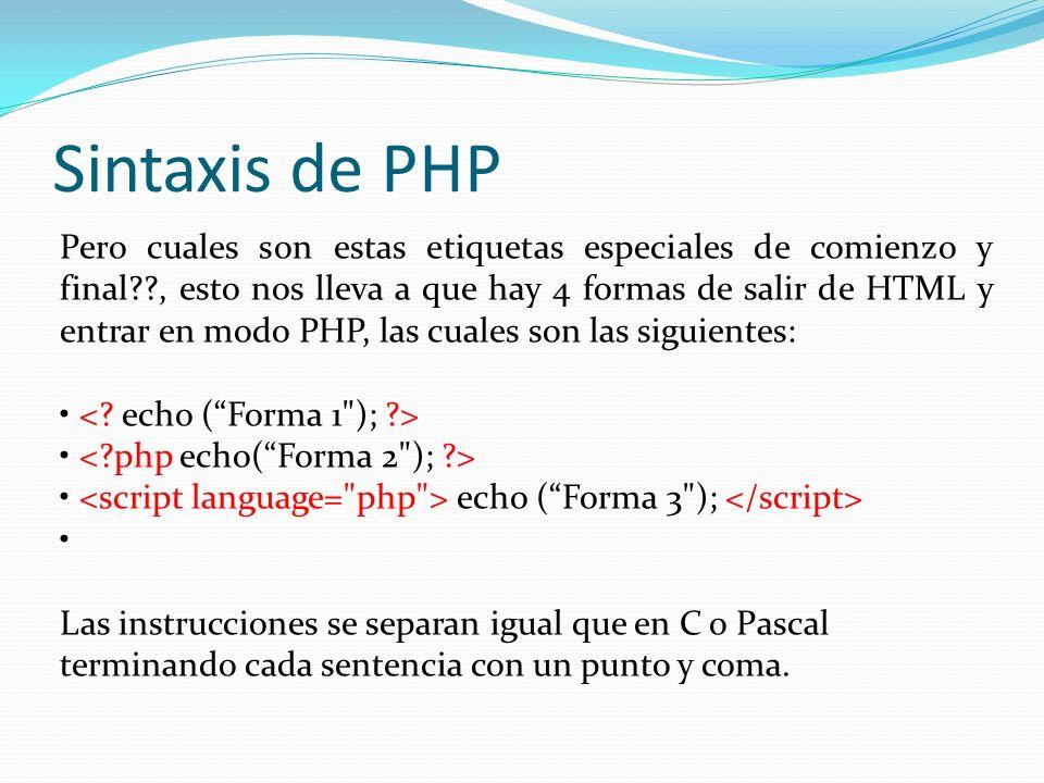 Sintaxis de PHP Pero cuales son estas etiquetas especiales de comienzo y final??, esto nos lleva a que hay 4 formas de salir de HTML y entrar en modo PHP, las cuales son las siguientes: echo (Forma 3 ); Las instrucciones se separan igual que en C o Pascal terminando cada sentencia con un punto y coma.