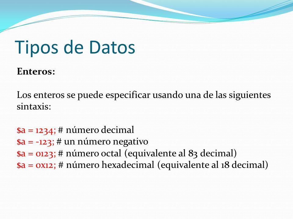 Tipos de Datos Enteros: Los enteros se puede especificar usando una de las siguientes sintaxis: $a = 1234; # número decimal $a = -123; # un número negativo $a = 0123; # número octal (equivalente al 83 decimal) $a = 0x12; # número hexadecimal (equivalente al 18 decimal)