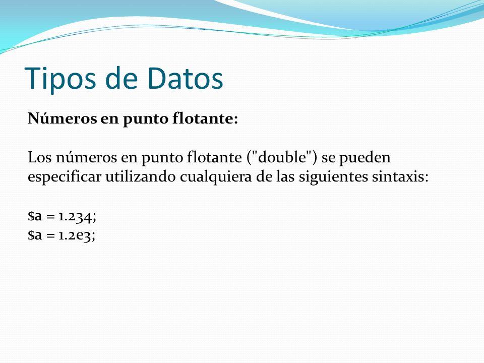 Tipos de Datos Números en punto flotante: Los números en punto flotante ( double ) se pueden especificar utilizando cualquiera de las siguientes sintaxis: $a = 1.234; $a = 1.2e3;