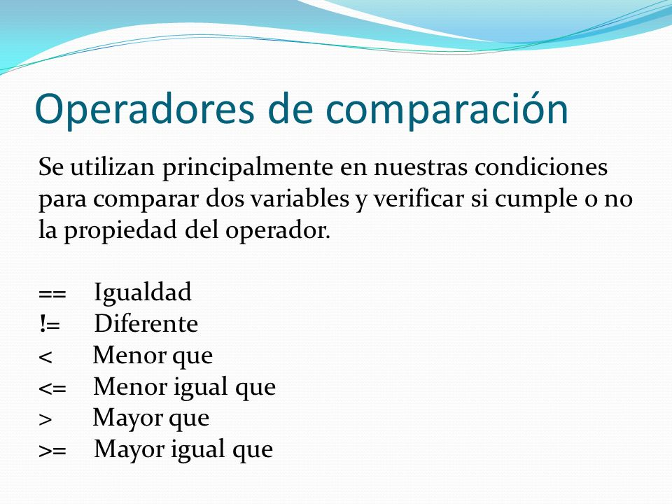 Operadores de comparación Se utilizan principalmente en nuestras condiciones para comparar dos variables y verificar si cumple o no la propiedad del operador.