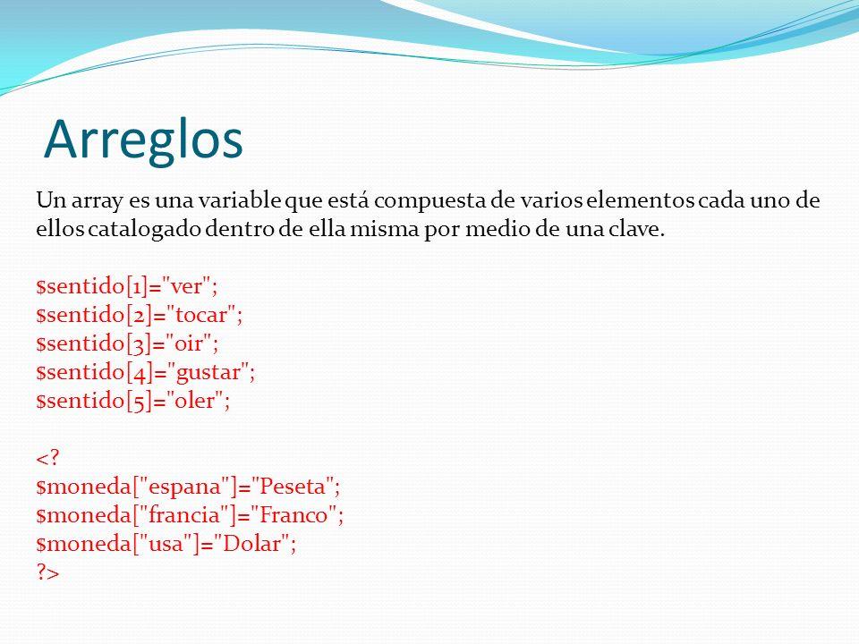 Arreglos Un array es una variable que está compuesta de varios elementos cada uno de ellos catalogado dentro de ella misma por medio de una clave. $se