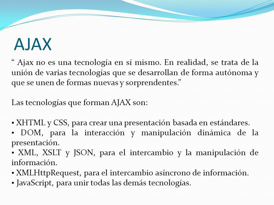 AJAX Ajax no es una tecnología en sí mismo. En realidad, se trata de la unión de varias tecnologías que se desarrollan de forma autónoma y que se unen