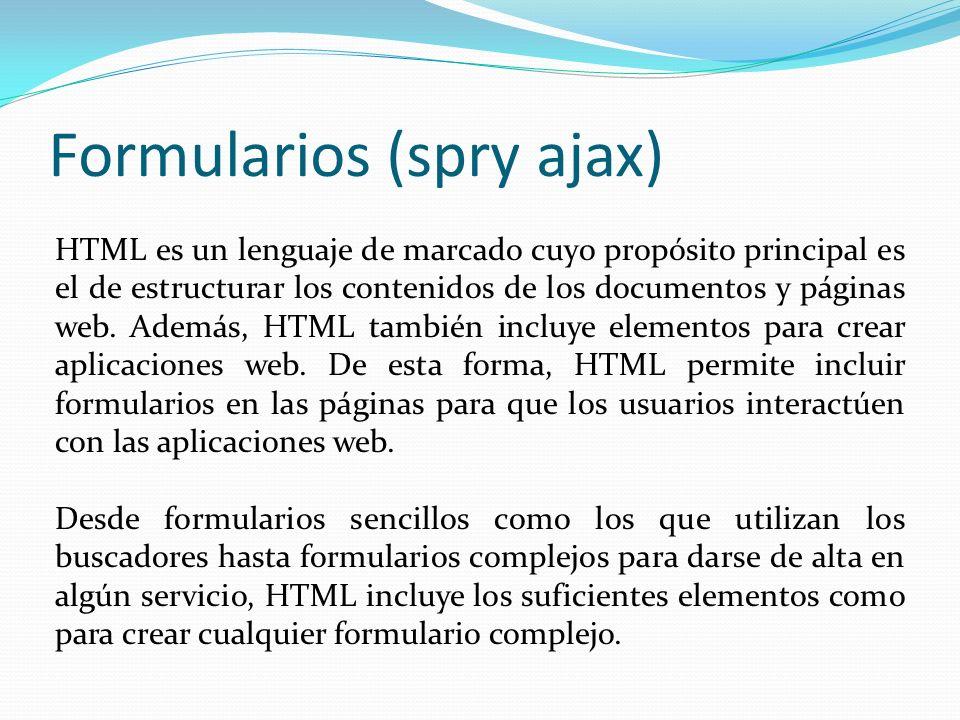 Formularios (spry ajax) HTML es un lenguaje de marcado cuyo propósito principal es el de estructurar los contenidos de los documentos y páginas web.