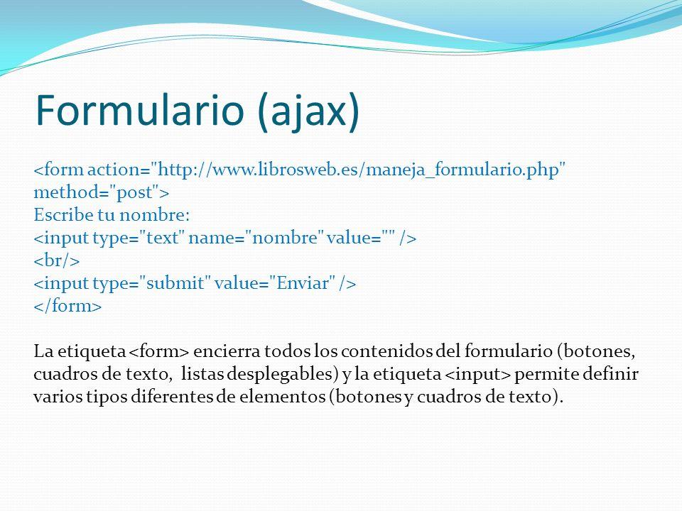 Formulario (ajax) Escribe tu nombre: La etiqueta encierra todos los contenidos del formulario (botones, cuadros de texto, listas desplegables) y la etiqueta permite definir varios tipos diferentes de elementos (botones y cuadros de texto).
