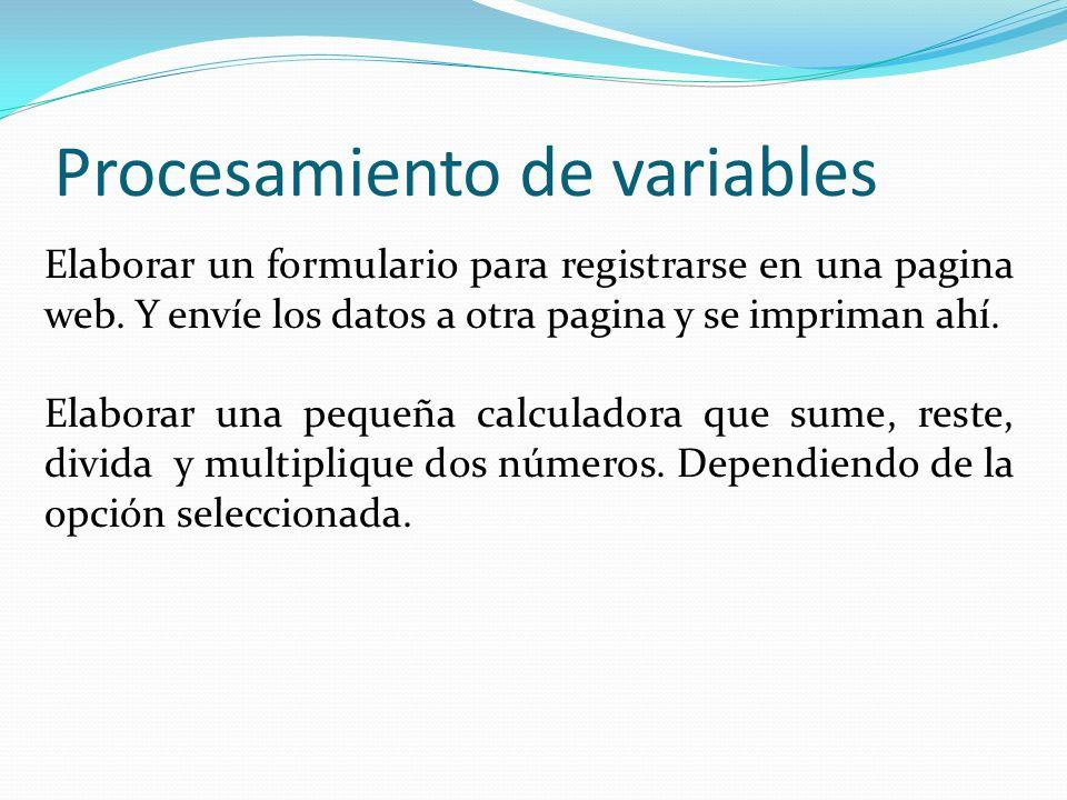 Procesamiento de variables Elaborar un formulario para registrarse en una pagina web. Y envíe los datos a otra pagina y se impriman ahí. Elaborar una