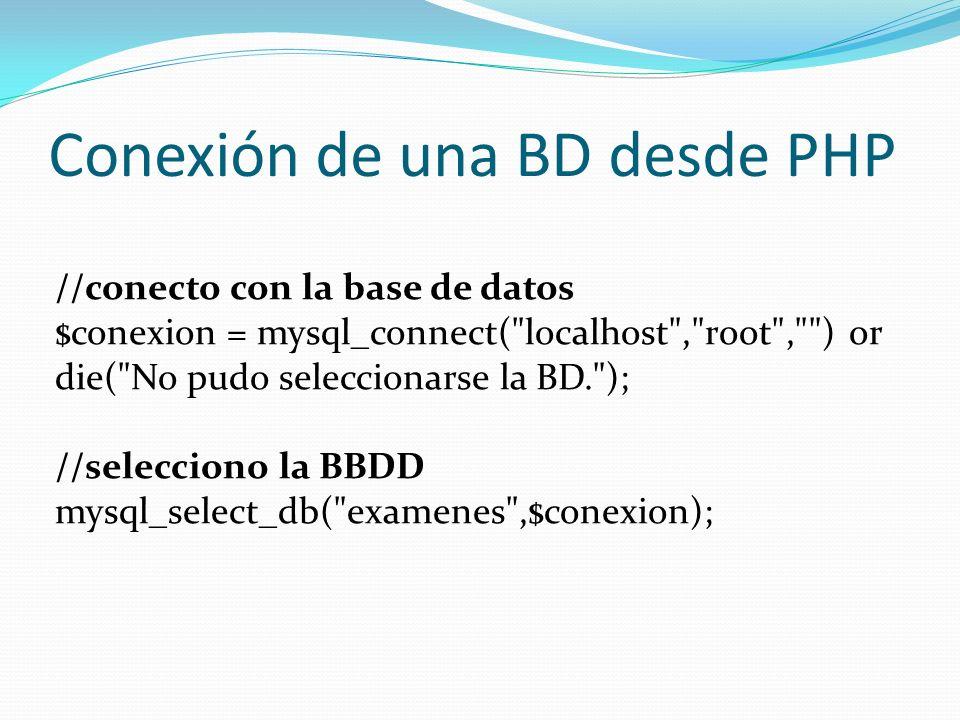 Conexión de una BD desde PHP //conecto con la base de datos $conexion = mysql_connect( localhost , root , ) or die( No pudo seleccionarse la BD. ); //selecciono la BBDD mysql_select_db( examenes ,$conexion);