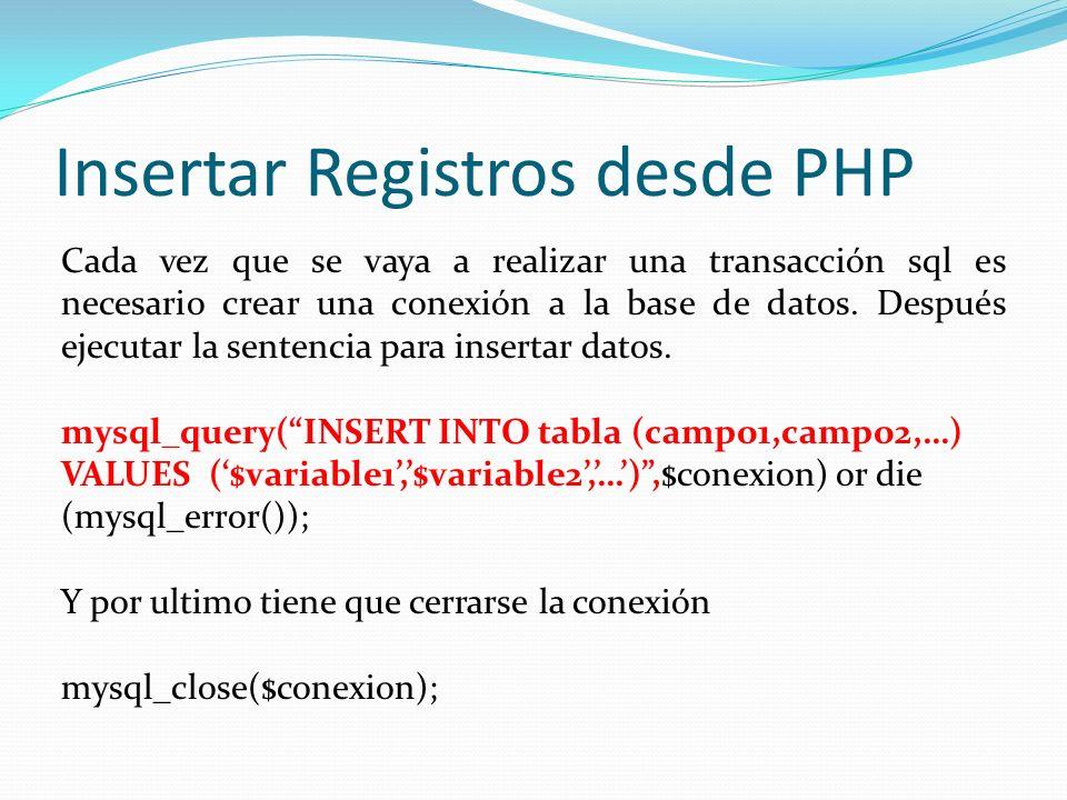 Insertar Registros desde PHP Cada vez que se vaya a realizar una transacción sql es necesario crear una conexión a la base de datos. Después ejecutar