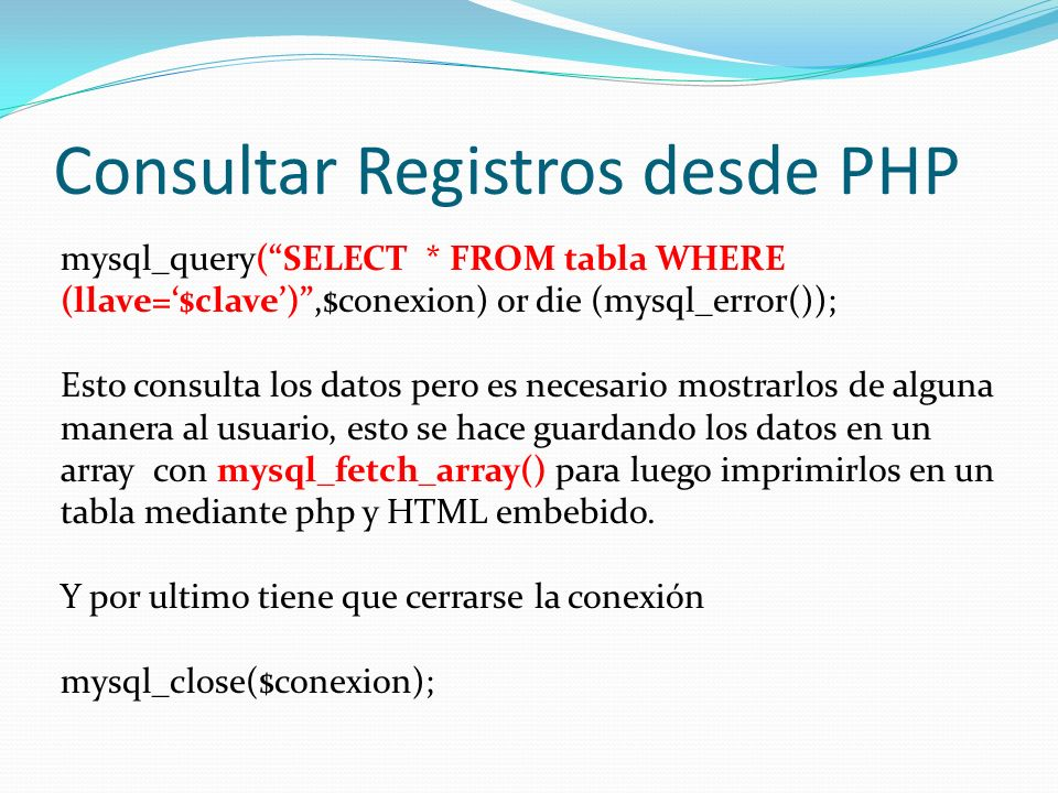 Consultar Registros desde PHP mysql_query(SELECT * FROM tabla WHERE (llave=$clave),$conexion) or die (mysql_error()); Esto consulta los datos pero es