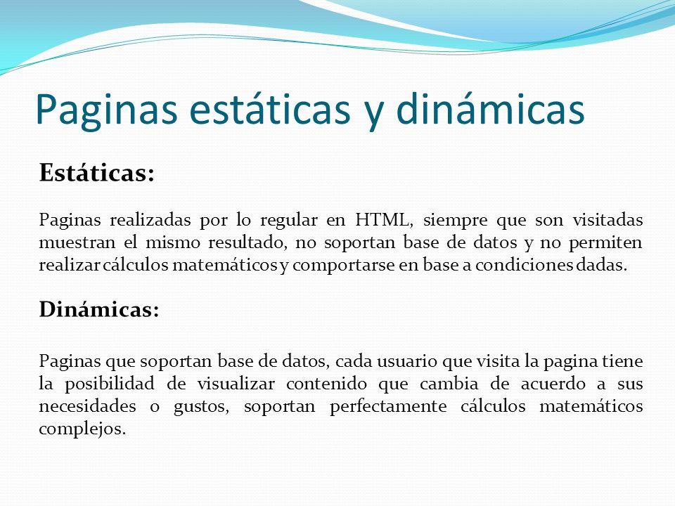 Paginas estáticas y dinámicas Estáticas: Paginas realizadas por lo regular en HTML, siempre que son visitadas muestran el mismo resultado, no soportan base de datos y no permiten realizar cálculos matemáticos y comportarse en base a condiciones dadas.