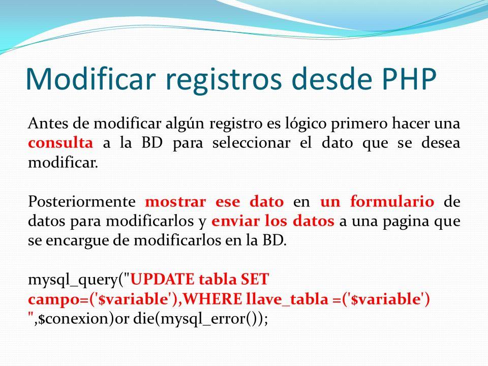 Modificar registros desde PHP Antes de modificar algún registro es lógico primero hacer una consulta a la BD para seleccionar el dato que se desea mod