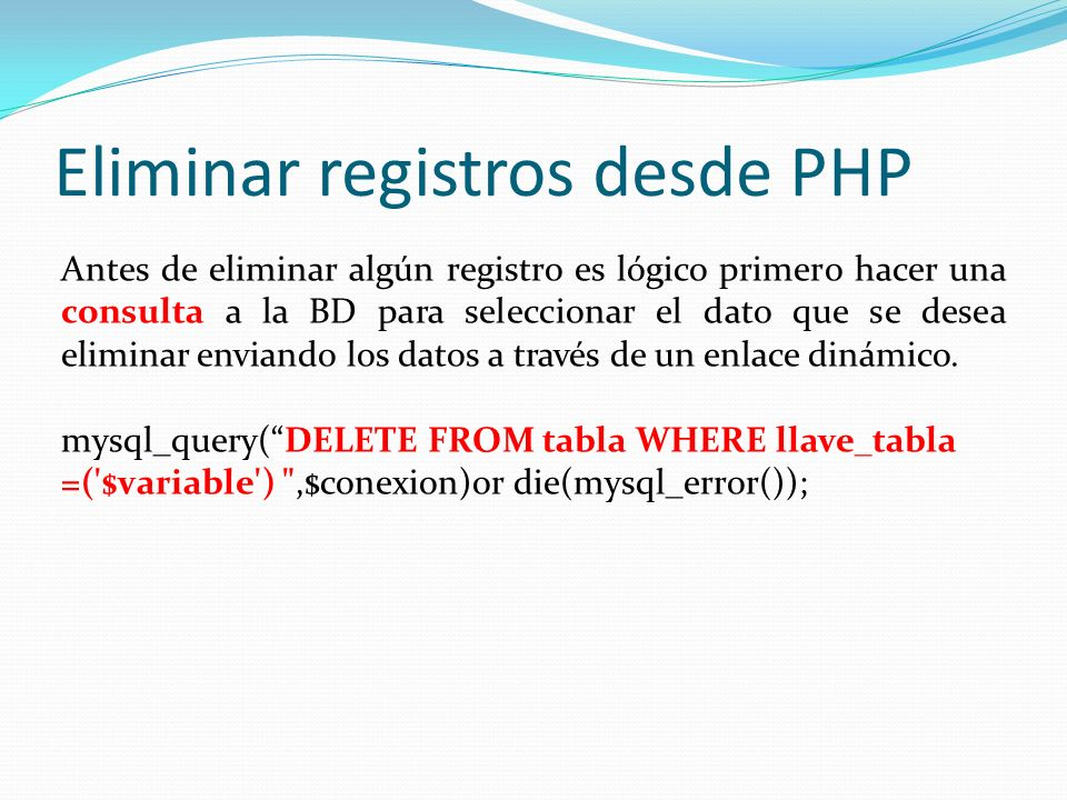 Eliminar registros desde PHP Antes de eliminar algún registro es lógico primero hacer una consulta a la BD para seleccionar el dato que se desea eliminar enviando los datos a través de un enlace dinámico.