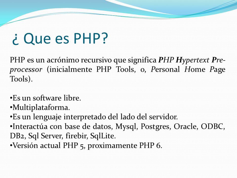 ¿ Que es PHP? PHP es un acrónimo recursivo que significa PHP Hypertext Pre- processor (inicialmente PHP Tools, o, Personal Home Page Tools). Es un sof